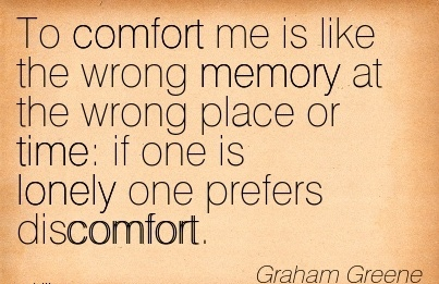 To Comfort Me Is Like The Wrong Memory At The Wrong Place Or Time  if One Is Lonely one prefers Discomfort. - Graham Greene