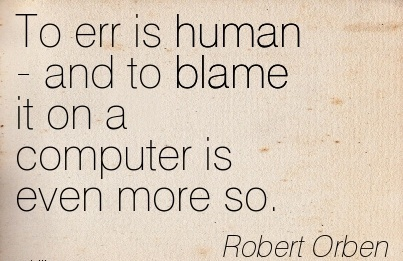 To Err Is Human -And To Blame It On A Computer Is Even More So. - Robert Orben