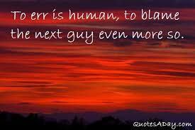 To Err Is Human, To Blame The Next Guy Even more So.