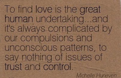 To Find Love Is The Great Human Undertaking…And It's Always Complicated By Our Compulsions And Unconscious Patterns, To Say Nothing Of Issues Of Trust And Control. - Michelle Huneven