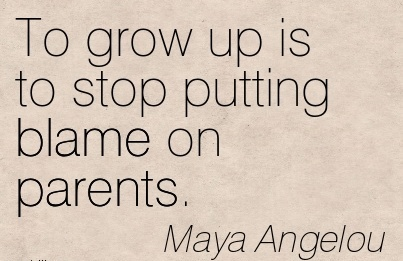 To Grow Up Is To Stop Putting Blame On Parents. - Maya Angelou