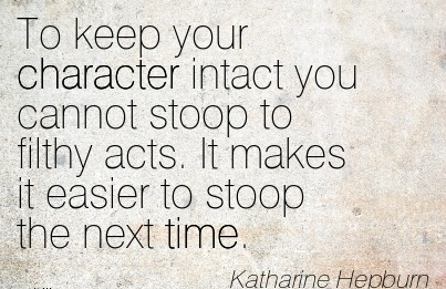 To keep your Character Intact you cannot Stoop to Filthy acts. It makes it Easier to Stoop the next time. - katharine Helpburn