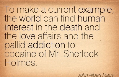 To Make A Current Example, The World Can Find Human Interest In The Death And The Love Affairs And The Pallid Addiction To Cocaine of Mr. Sherlock Holmes. - John Albert Macy