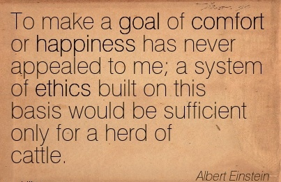 To Make a Goal of Comfort or happiness has never Appealed to me a System of  basis would be Sufficient only for a herd of Cattle. - Albert Winstein