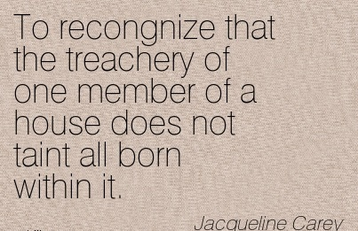 To Recongnize That The Treachery Of One Member Of A House Does Not Taint All Born Within It. - Jacqueline Carey