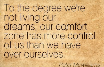To the Degree we're not Living our Dreams, our Comfort Zone has More Control of us than we have Over Ourselves. - Peter Mcwillims