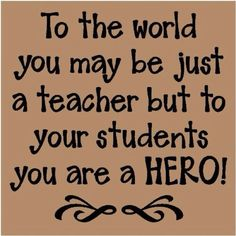 To The World You May be Just A teacher But To Your Students You Are A hero !