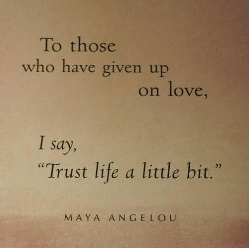"To Those Who Have Given Up On Love, I Say, ""Trust Life A Little Bit."" - Maya Angelou - Addiction Quotes"