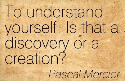 To Understand yourself  Is that a Discovery or a Creation! - Pascal Mercier