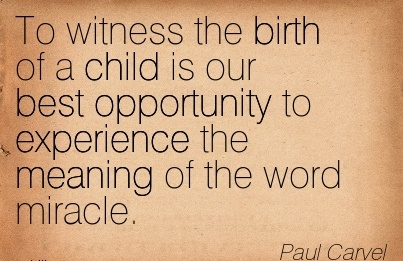 To Witness The Birth of a Child is Our Best Opportunity to Experience the Meaning Of The Word Miracle. -Paul Carvel
