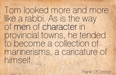 Tom Looked More And More like a Rabbi. As is …of Character in Provincial Towns, he Tended to Become a Collection of Mannerisms, a Caricature of Himself. - Frank O'Conor