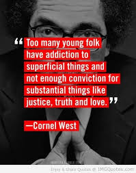 """ Too Many Young Folk Have Addiction to Superficial Things and Not Enough Conviction for Substantial things like Justice, Truth and love. "" - Cornel West"