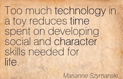 Too much Technology in a toy Reduces time Spent on Developing Social and Character Skills Needed for Life. - Marianne Szymanski