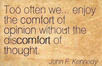 Too Often we Enjoy the Comfort of Opinion Without the Discomfort of Thought. - John F. Kennedy