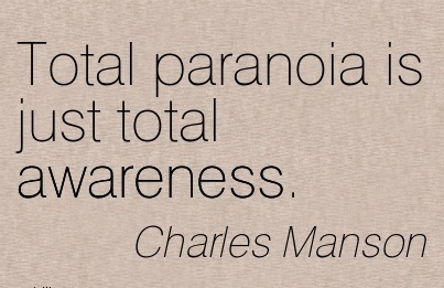 Total Paranoia Is Just Total Awareness. - Charles Manson