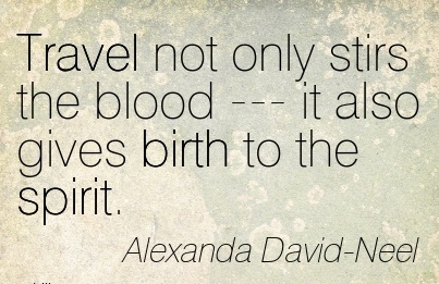 Travel Not Only Stirs The Blood — It Also Gives Birth To The Spirit. - Alexanda David- Neel