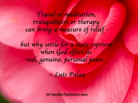 Travel On Meditation, Tranquistion Or Therpay Can Bring  Settle for a mor Reprieve When God offers us Real Genuine, Personal Peace. - Luis Palau