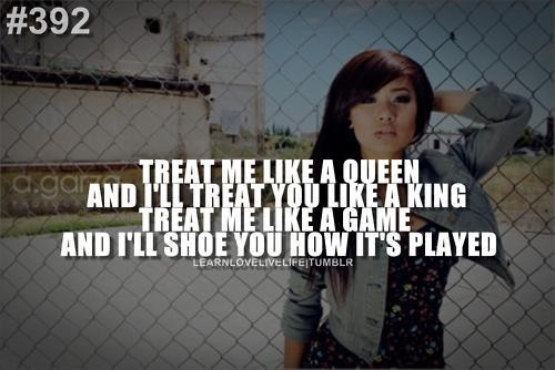 Treat Me Like A Queen And I'll Treat You Like A king Treat me Like A Game And i'll Shoe You How It's Played.