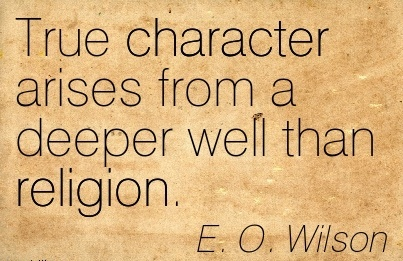 True Character Arises from a Deeper Well than Religion. - E.o Wilson