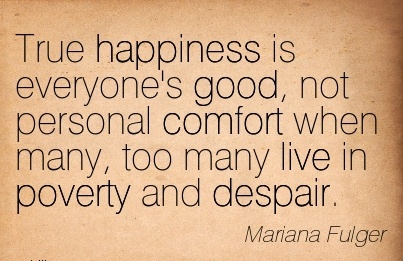 True happiness is Everyone's Good, not Personal Comfort When many, too Many live in Poverty and Despair. - Mariana Fulger