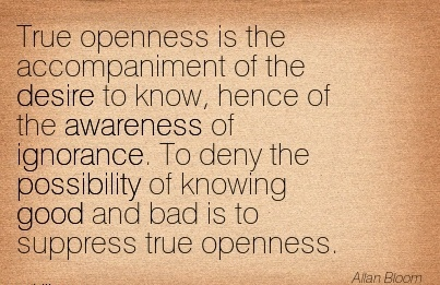 True Openness Is The Accompaniment Of the desire to know, Hence of the Awareness of Ignorance… And Bad is To Suppress True Openness. - Allan Bloom