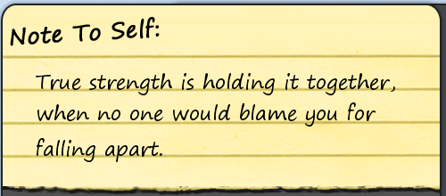True Strength Is Holding It Togetherwhen No One Would Blame You For Falling Apart.