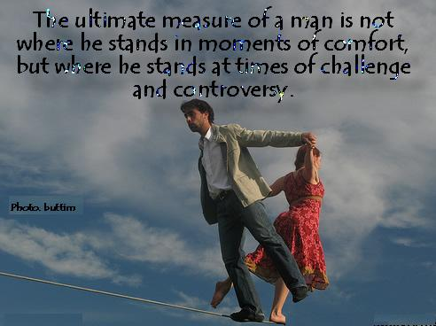 True Ultimate Messure of a Man is not Where he Stands in Momentss or Comfort but where he Stands at times of Challenge and Controversy. - Comfort Quotes