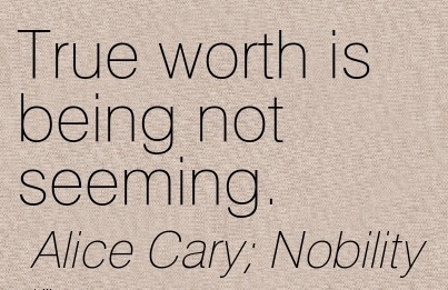 True Worth is Being not Seeming. - Alice Cary;Nobility - Character Quotes