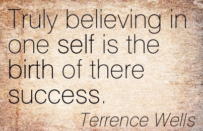 Truly Believing In One Self Is The Birth Of There Success. - Terrence Wells