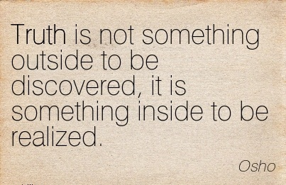 Truth Is Not Something Outside To Be Discovered, It Is Something Inside To Be Realized. - Osho