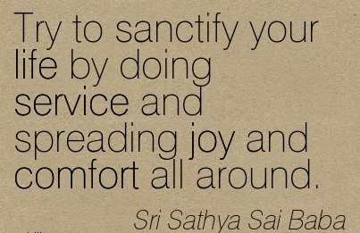 Try to Sanctify Your Life by Doing Service and Spreading joy and Comfort all Around. - Sri Sathya Sai Baba