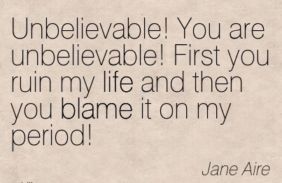 Unbelievable! You Are Unbelievable! First You Ruin My Life And Then You Blame It On My Period! - Jane Aire