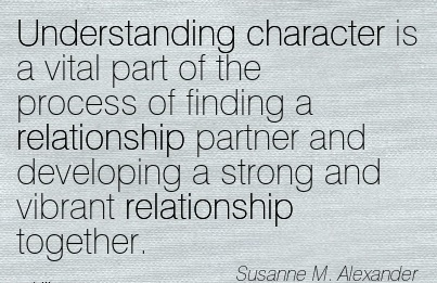 Understanding Character is a Vital part of the Process of Finding a Relationship Partner and Developing a Strong and Vibrant Relationship Together. - Susanne M. Alexander