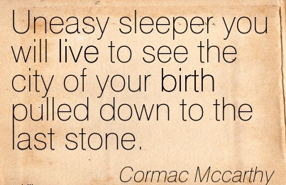 Uneasy Sleeper You Will Live To See The City Of Your Birth Pulled Down To The Last Stone. - Cormac Mccarthy