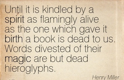 Until It Is Kindled By A Spirit As Flamingly Alive As The One Which Gave It Birth …. Their Magic Are But Dead Hieroglyphs. - Henry Miller