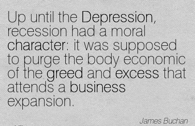 Up until the Depression, Recession had a Moral Character  it was Supposed to Purge The  The Greed and Excess that Attends a business Expansion. - James Buchan
