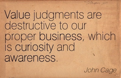 Value Judgments Are Destructive To Our Proper Business, Which Is Curiosity And Awareness. - John Cage