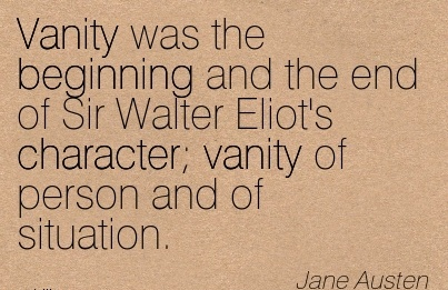 Vanity Was the Beginning and the End of Sir Walter Eliot's Character Vanity of Person And of Situation. - JAne Austen