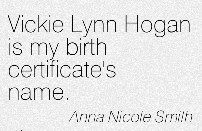 Vickie Lynn Hogan Is My Birth Certificate's Name. - Anna Nicole Smith