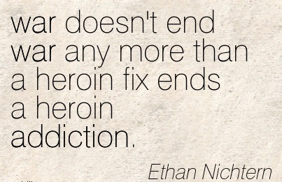 War Doesn't End War Any More than a Heroin Fix Ends a Heroin Addiction. - Ethan Nichtem