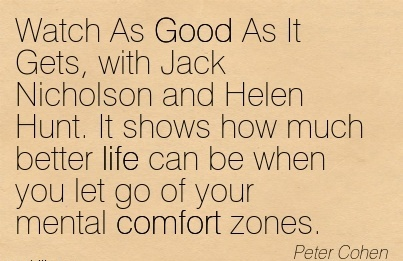 Watch As Good As It Gets, with Jack Nicholson and Helen Hunt. It shows how much better life can be when you let go of Your Mental Comfort Zones. - Peter Cohen