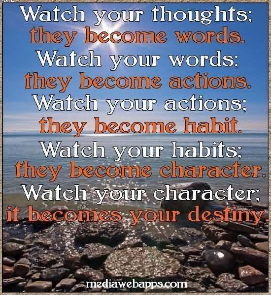 Watch Your Thoughts; They become Words. Watch Become Actions. They Become Character. It Becomes Your destiny.