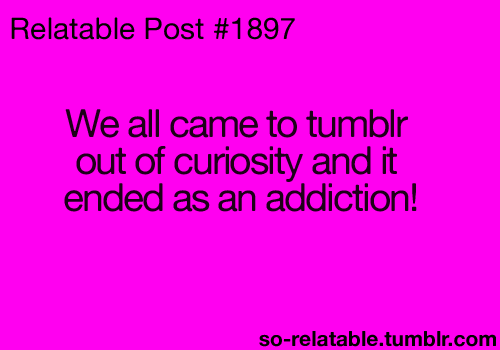 We All Came To tumblr Out of Curiosity And It Ended As an Addiction!