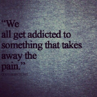 """"""" We All Get Addicted To Something That Takes Away The Pain."""""""
