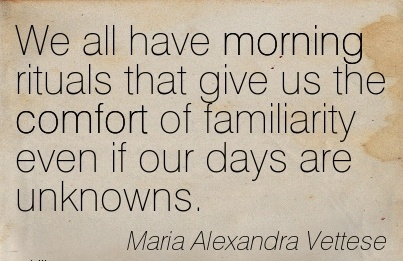 We all have Morning Rituals That Give us the Comfort of Familiarity even if our Days are unknowns. - Maria Alexandra Vettese