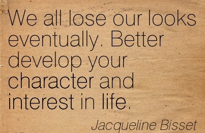 We All lose our looks Eventually. Better Develop your Character and Interest in Life. - Jacqueline Bisset