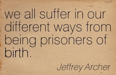 We All Suffer In Our Different Ways From Being Prisoners Of Birth. - Jeffrey Archer