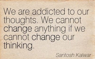 We Are Addicted To Our Thoughts. We Cannot Change Anything If We Cannot Change Our Thinking. - Santosh Kalwar