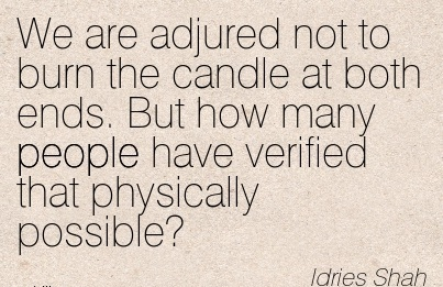 We are Adjured Not to burn the Candle at both ends. But How Many People Have Verified That Physically Possible - Idries Shah