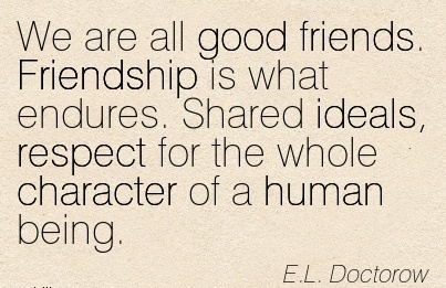 We Are All Good Friends. Friendship is what Endures. Shared ideals, Respect for the whole Character of a Human Being. - E.L Doctorow